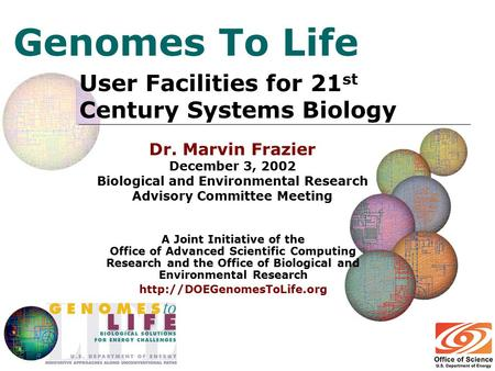 Genomes To Life User Facilities for 21 st Century Systems Biology A Joint Initiative of the Office of Advanced Scientific Computing Research and the Office.