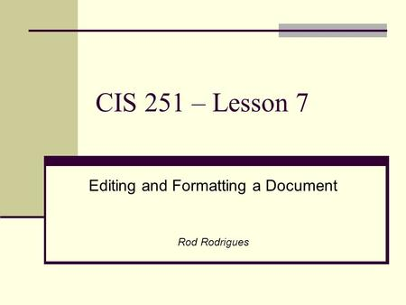 CIS 251 – Lesson 7 Editing and Formatting a Document Rod Rodrigues.