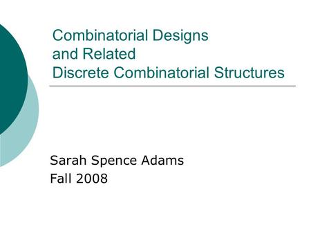 Combinatorial Designs and Related Discrete Combinatorial Structures Sarah Spence Adams Fall 2008.