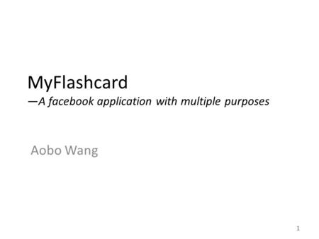 MyFlashcard —A facebook application with multiple purposes Aobo Wang 1.