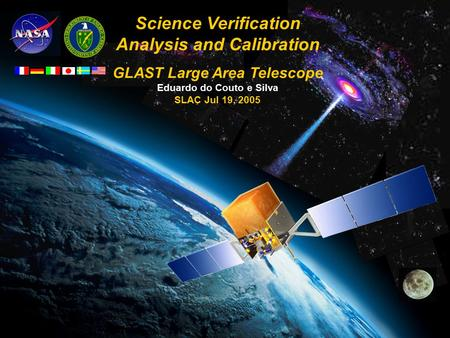 GLAST LAT Project July 19, 2005 E. do Couto e Silva 1/17 Science Verification Analysis and Calibration GLAST Large Area Telescope Eduardo do Couto e Silva.
