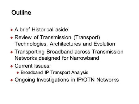 Outline A brief Historical aside Review of Transmission (Transport) Technologies, Architectures and Evolution Transporting Broadband across Transmission.