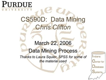 CS590D: Data Mining Chris Clifton March 22, 2006 Data Mining Process Thanks to Laura Squier, SPSS for some of the material used.