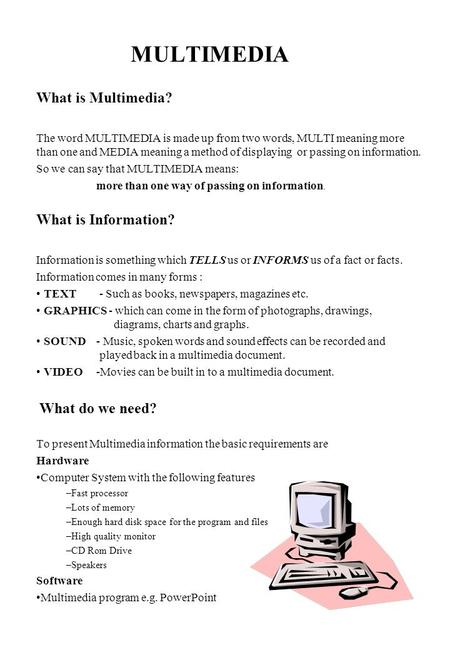 MULTIMEDIA What is Multimedia? The word MULTIMEDIA is made up from two words, MULTI meaning more than one and MEDIA meaning a method of displaying or passing.