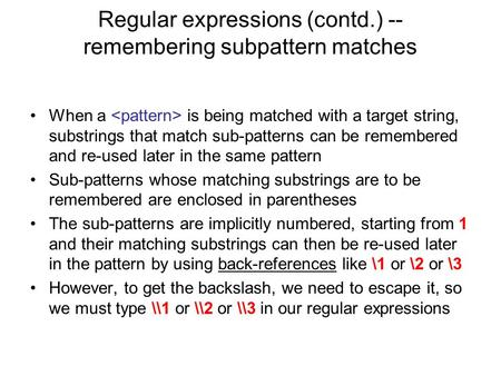 Regular expressions (contd.) -- remembering subpattern matches When a is being matched with a target string, substrings that match sub-patterns can be.