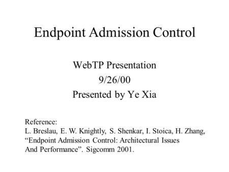 "Endpoint Admission Control WebTP Presentation 9/26/00 Presented by Ye Xia Reference: L. Breslau, E. W. Knightly, S. Shenkar, I. Stoica, H. Zhang, ""Endpoint."
