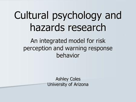 Cultural psychology and hazards research An integrated model for risk perception and warning response behavior Ashley Coles University of Arizona.