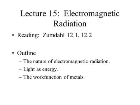 Lecture 15: Electromagnetic Radiation Reading: Zumdahl 12.1, 12.2 Outline –The nature of electromagnetic radiation. –Light as energy. –The workfunction.