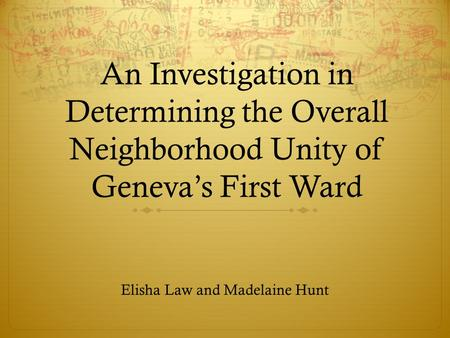 An Investigation in Determining the Overall Neighborhood Unity of Geneva's First Ward Elisha Law and Madelaine Hunt.
