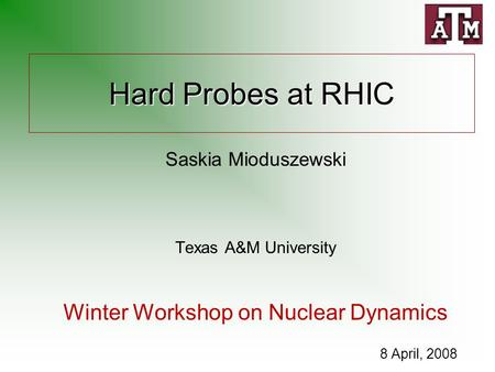 Hard Probes at RHIC Saskia Mioduszewski Texas A&M University Winter Workshop on Nuclear Dynamics 8 April, 2008.