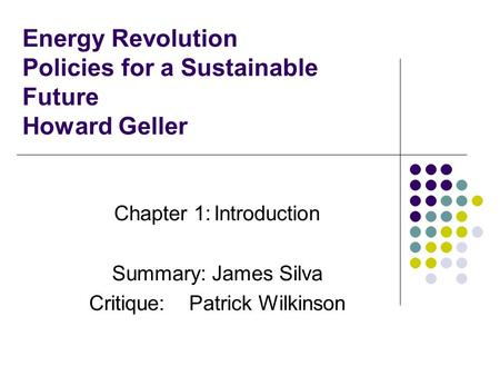 Energy Revolution Policies for a Sustainable Future Howard Geller Chapter 1:Introduction Summary:James Silva Critique:Patrick Wilkinson.