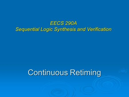 Continuous Retiming EECS 290A Sequential Logic Synthesis and Verification.