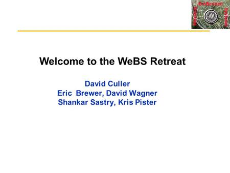 Systems <strong>Wireless</strong> EmBedded Welcome to the WeBS Retreat David Culler Eric Brewer, David Wagner Shankar Sastry, Kris Pister.