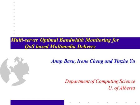 Multi-server Optimal Bandwidth Monitoring for QoS based Multimedia Delivery Anup Basu, Irene Cheng and Yinzhe Yu Department of Computing Science U. of.