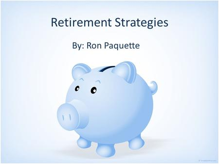Retirement Strategies By: Ron Paquette. Overview Can you retire? Having a financial plan Investment strategies Avoiding pitfalls Helpful resources.