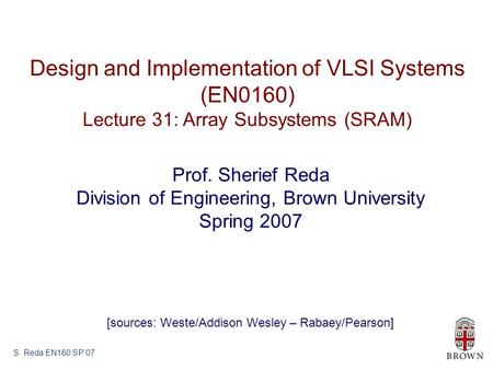 S. Reda EN160 SP'07 Design and Implementation of VLSI Systems (EN0160) Lecture 31: Array Subsystems (SRAM) Prof. Sherief Reda Division of Engineering,