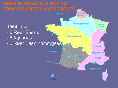 1964 Law : - 6 River Basins - 6 Agencies - 6 River Basin committees IWRM IN FRANCE: A WAY TO FINANCE WATER INVESTMENTS.