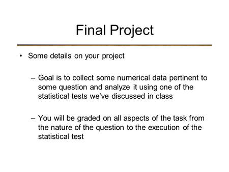 Final Project Some details on your project –Goal is to collect some numerical data pertinent to some question and analyze it using one of the statistical.