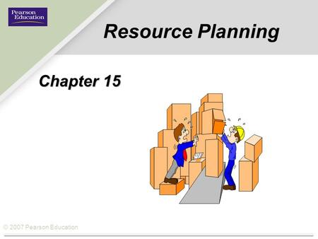 © 2007 Pearson Education Resource Planning Chapter 15.