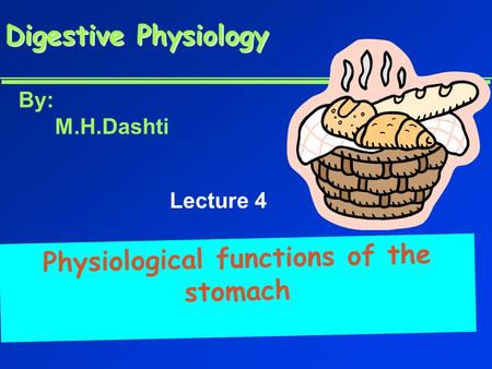 Digestive Physiology Digestive Physiology Physiological functions of the stomach By: M.H.Dashti Lecture 4.