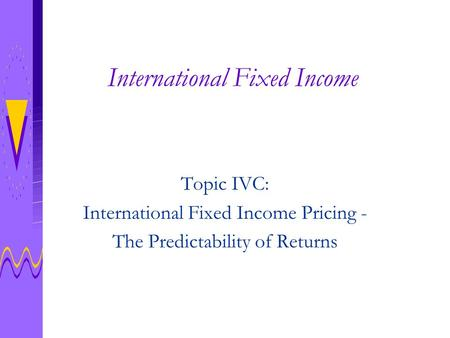 International Fixed Income Topic IVC: International Fixed Income Pricing - The Predictability of Returns.
