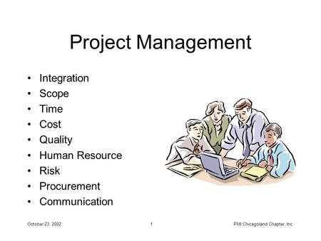 October 23, 2002PMI Chicagoland Chapter, Inc.1 Project Management Integration Scope Time Cost Quality Human Resource Risk Procurement Communication.
