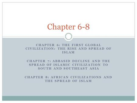 Chapter 6-8 CHAPTER 6: The First Global Civilization: The Rise and Spread <strong>of</strong> Islam CHAPTER 7: Abbasid Decline and the Spread <strong>of</strong> Islamic Civilization to.