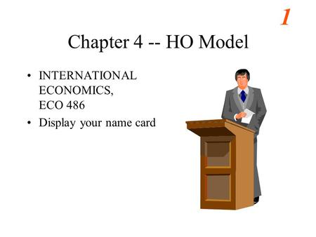 1 Chapter 4 -- HO Model INTERNATIONAL ECONOMICS, ECO 486 Display your name card.