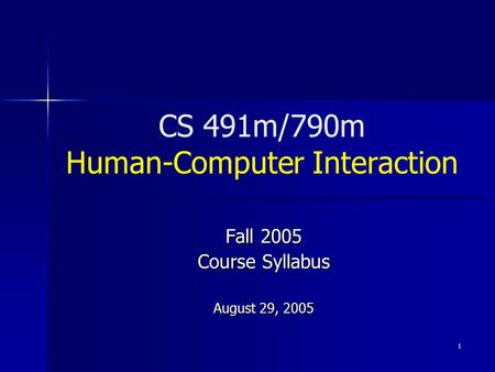 1 CS 491m/790m Human-Computer Interaction Fall 2005 Course Syllabus August 29, 2005.