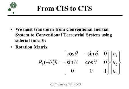 From CIS to CTS We must transform from Conventional Inertial System to Conventional Terrestrial System using siderial time, θ: Rotation Matrix C.C.Tscherning,