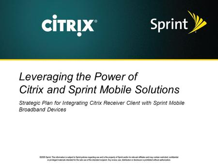 Leveraging the Power of Citrix and Sprint Mobile Solutions Strategic Plan for Integrating Citrix Receiver Client with Sprint Mobile Broadband Devices.