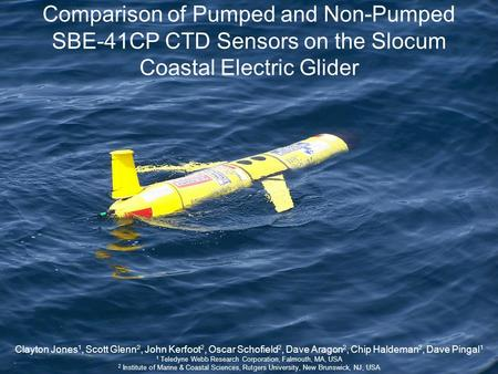 Comparison of Pumped and Non-Pumped SBE-41CP CTD Sensors on the Slocum Coastal Electric Glider Clayton Jones 1, Scott Glenn 2, John Kerfoot 2, Oscar Schofield.