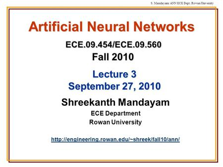 S. Mandayam/ ANN/ECE Dept./Rowan University Artificial Neural Networks ECE.09.454/ECE.09.560 Fall 2010 Shreekanth Mandayam ECE Department Rowan University.