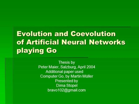 Evolution and Coevolution of Artificial Neural Networks playing Go Thesis by Peter Maier, Salzburg, April 2004 Additional paper used Computer Go, by Martin.