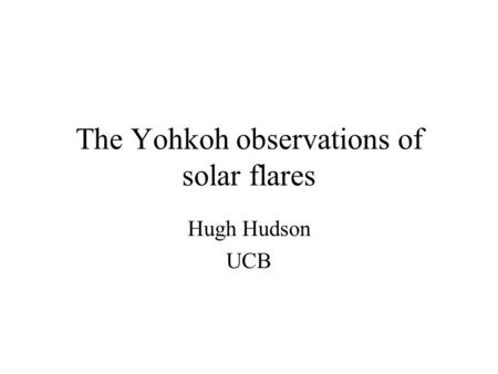 The Yohkoh observations of solar flares Hugh Hudson UCB.
