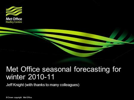 © Crown copyright Met Office Met Office seasonal forecasting for winter 2010-11 Jeff Knight (with thanks to many colleagues)