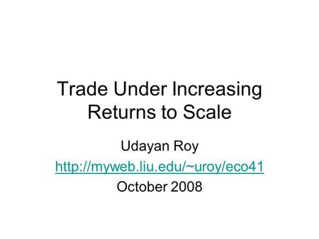 Trade Under Increasing Returns to Scale Udayan Roy  October 2008.