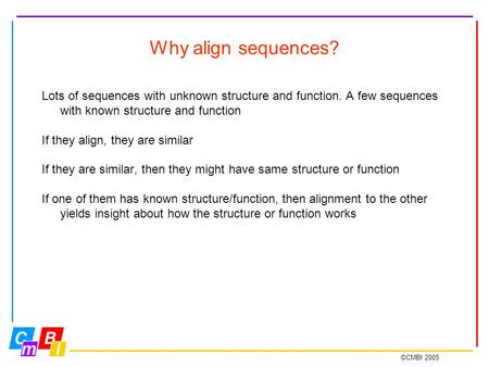 ©CMBI 2005 Why align sequences? Lots of sequences with unknown structure and function. A few sequences with known structure and function If they align,