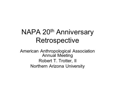 NAPA 20 th Anniversary Retrospective American Anthropological Association Annual Meeting Robert T. Trotter, II Northern Arizona University.