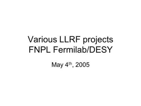 Various LLRF projects FNPL Fermilab/DESY May 4 th, 2005.