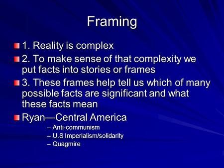 Framing 1. Reality is complex 2. To make sense of that complexity we put facts into stories or frames 3. These frames help tell us which of many possible.