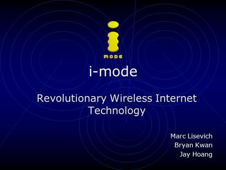 I-mode Revolutionary Wireless Internet Technology Marc Lisevich Bryan Kwan Jay Hoang.