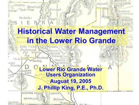 Historical Water Management in the Lower Rio Grande Lower Rio Grande Water Users Organization August 19, 2005 J. Phillip King, P.E., Ph.D.