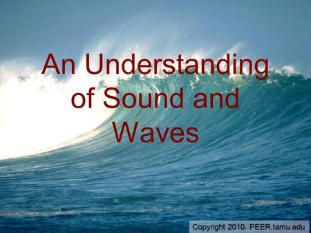 An Understanding of Sound and Waves Copyright 2010. PEER.tamu.edu.