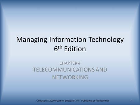 Copyright © 2009 Pearson Education, Inc. Publishing as Prentice Hall 1 Managing Information Technology 6 th Edition CHAPTER 4 TELECOMMUNICATIONS AND NETWORKING.
