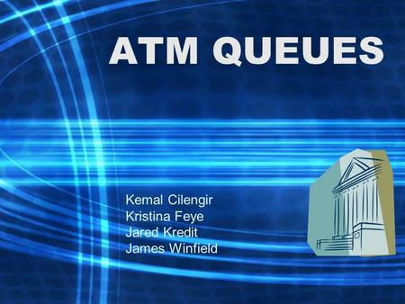 ATM QUEUES Kemal Cilengir Kristina Feye Jared Kredit James Winfield.