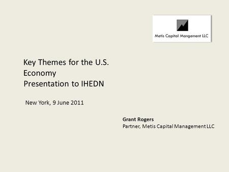 Presentation to IHEDN Key Themes for the U.S. Economy New York, 9 June 2011 Grant Rogers Partner, Metis Capital Management LLC.