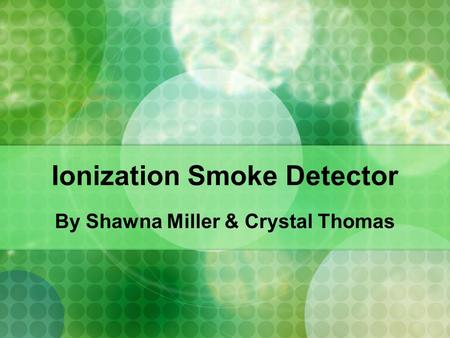 Ionization Smoke Detector By Shawna Miller & Crystal Thomas.