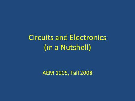 Circuits and Electronics (in a Nutshell) AEM 1905, Fall 2008.