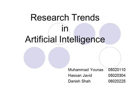 Research Trends in Artificial Intelligence Muhammad Younas 05020110 Hassan Javid 05020304 Danish Shah 06020225.
